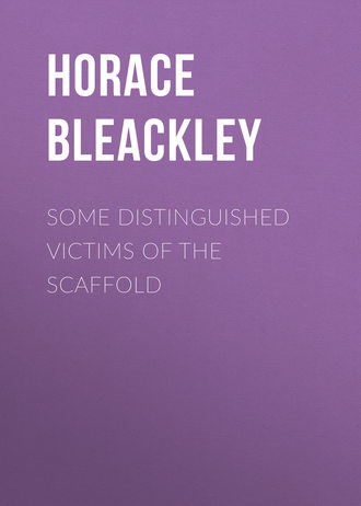 Bleackley Horace. Some Distinguished Victims of the Scaffold