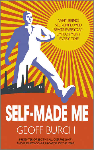 Geoff  Burch. Self Made Me. Why Being Self-Employed beats Everyday Employment