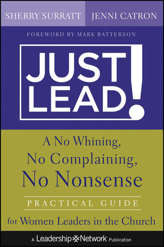 Sherry  Surratt. Just Lead!. A No Whining, No Complaining, No Nonsense Practical Guide for Women Leaders in the Church