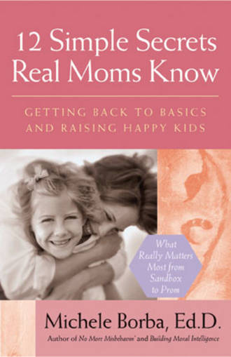 Michele  Borba. 12 Simple Secrets Real Moms Know. Getting Back to Basics and Raising Happy Kids