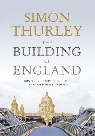 Simon Thurley. The Building of England: How the History of England Has Shaped Our Buildings