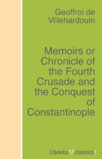 Geoffroi de Villehardouin. Memoirs or Chronicle of the Fourth Crusade and the Conquest of Constantinople